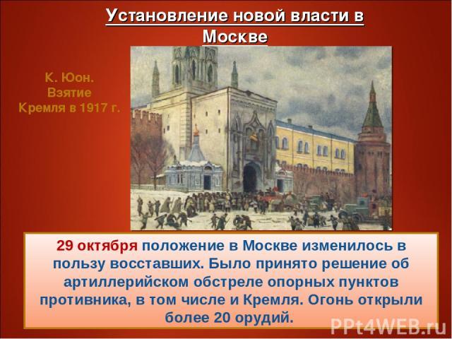 29 октября положение в Москве изменилось в пользу восставших. Было принято решение об артиллерийском обстреле опорных пунктов противника, в том числе и Кремля. Огонь открыли более 20 орудий. К. Юон. Взятие Кремля в 1917 г.