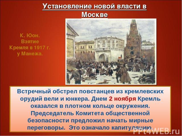 Встречный обстрел повстанцев из кремлевских орудий вели и юнкера. Днем 2 ноября Кремль оказался в плотном кольце окружения. Председатель Комитета общественной безопасности предложил начать мирные переговоры. Это означало капитуляцию. К. Юон. Взятие …