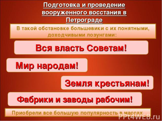 В такой обстановке большевики с их понятными, доходчивыми лозунгами: Вся власть Советам! Мир народам! Земля крестьянам! Фабрики и заводы рабочим! Приобрели все большую популярность в массах.