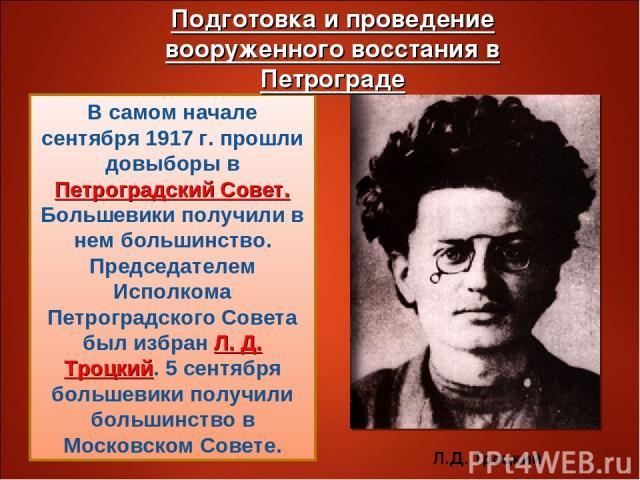 В самом начале сентября 1917 г. прошли довыборы в Петроградский Совет. Большевики получили в нем большинство. Председателем Исполкома Петроградского Совета был избран Л. Д. Троцкий. 5 сентября большевики получили большинство в Московском Совете. Л.Д…