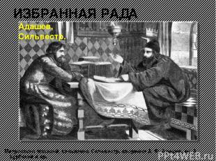 ИЗБРАННАЯ РАДА Митрополит Макарий, священник Сильвестр, дворянин А. Ф. Адашев, к