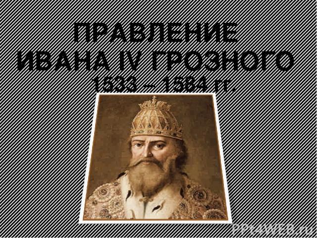 ПРАВЛЕНИЕ ИВАНА IV ГРОЗНОГО 1533 – 1584 гг.