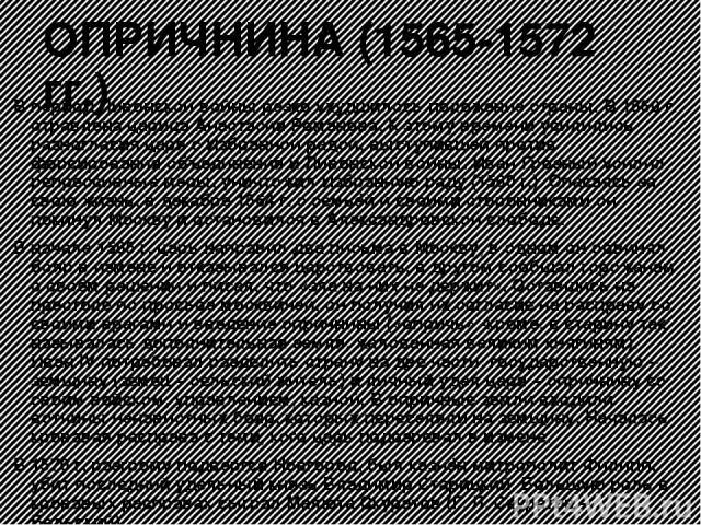 ОПРИЧНИНА (1565-1572 гг.) В период Ливонской войны резко ухудшилось положение страны. В 1560 г. отравлена царица Анастасия Романова. К этому времени усилились разногласия царя с Избранной радой, выступившей против форсирования объединения и Ливонско…