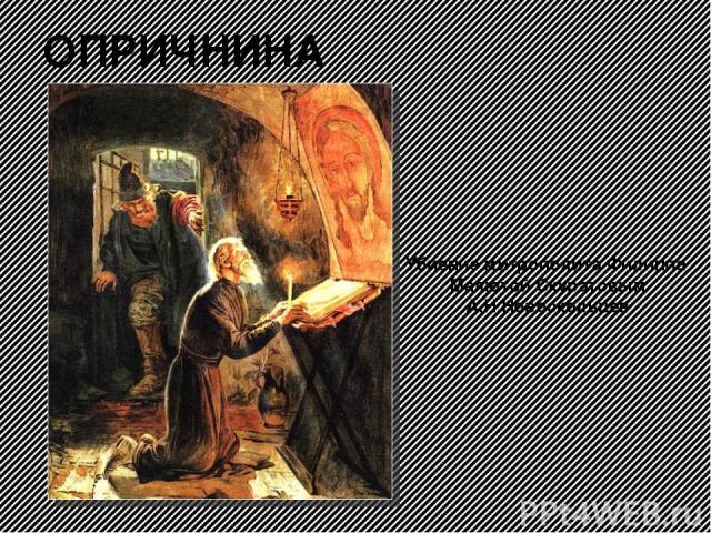 ОПРИЧНИНА Убиение митрополита Филиппа Малютой Скуратовым А.Н.Новоскольцев