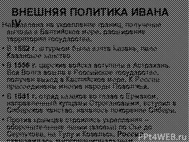 ВНЕШНЯЯ ПОЛИТИКА ИВАНА IV Направлена на укрепление границ, получение выхода в Балтийское море, расширение территории государства. В 1552 г. штурмом была взята Казань, пало Казанское ханство. В 1556 г. царские войска вступили в Астрахань. Вся Волга в…