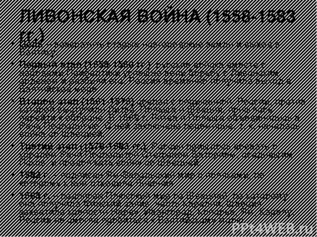 ЛИВОНСКАЯ ВОЙНА (1558-1583 гг.) Цель – возвратить старые новгородские земли и выход в Балтику. Первый этап (1558-1560 гг.): русские войска вместе с народами Прибалтики успешно вели борьбу с Ливонским орденом и разбили его. Россия временно получила в…