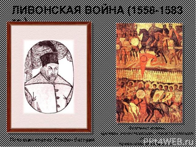 ЛИВОНСКАЯ ВОЙНА (1558-1583 гг.) Польский король Стефан Баторий Фрагмент иконы. Церковь воинствующая, олицетворяющая поход православного воинства.
