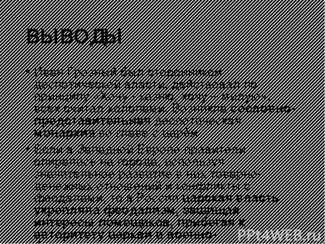 ВЫВОДЫ Иван Грозный был сторонником деспотической власти, действовал по принципу «Хочу - казню, хочу – милую», всех считал холопами. Возникла сословно-представительная деспотическая монархия во главе с царём. Если в Западной Европе правители опирали…