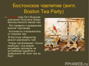 Бостонское чаепитие (англ. Boston Tea Party) — В 1773 году Ост-Индская компания