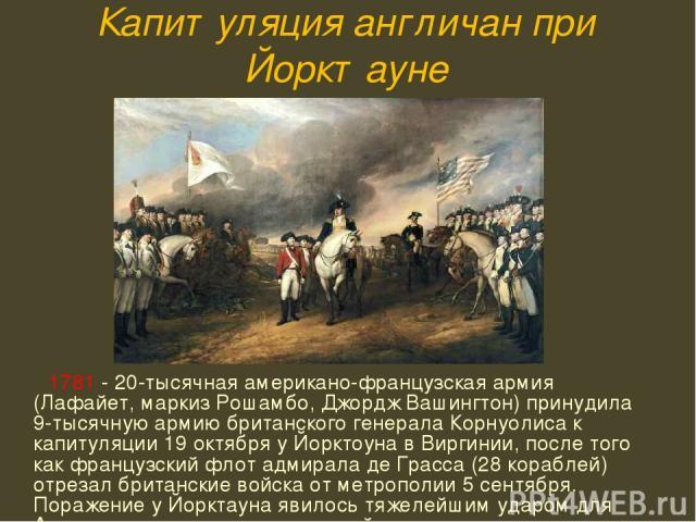 Капитуляция англичан при Йорктауне 1781 - 20-тысячная американо-французская армия (Лафайет, маркиз Рошамбо, Джордж Вашингтон) принудила 9-тысячную армию британского генерала Корнуолиса к капитуляции 19 октября у Йорктоуна в Виргинии, после того как …