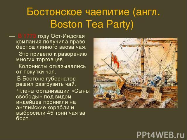 Бостонское чаепитие (англ. Boston Tea Party) — В 1773 году Ост-Индская компания получила право беспошлинного ввоза чая. Это привело к разорению многих торговцев. Колонисты отказывались от покупки чая. В Бостоне губернатор решил разгрузить чай. Члены…