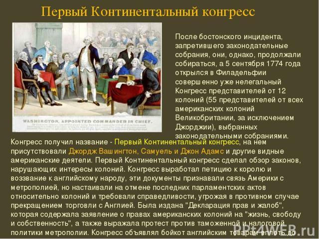 Конгресс получил название - Первый Континентальный конгресс, на нем присутствовали Джордж Вашингтон, Самуель и Джон Адамс и другие видные американские деятели. Первый Континентальный конгресс сделал обзор законов, нарушающих интересы колоний. Конгре…