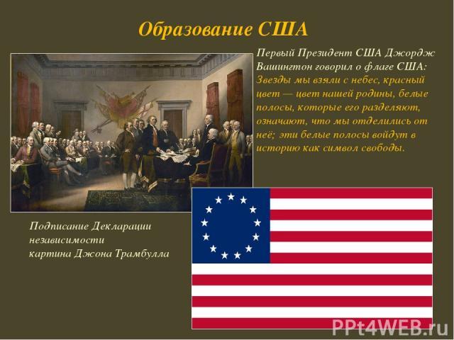 Подписание Декларации независимости картина Джона Трамбулла Образование США Первый Президент США Джордж Вашингтон говорил о флаге США: Звезды мы взяли с небес, красный цвет — цвет нашей родины, белые полосы, которые его разделяют, означают, что мы о…