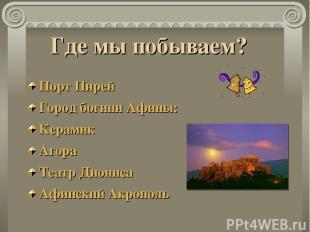 Где мы побываем? Порт Пирей Город богини Афины: Керамик Агора Театр Диониса Афин