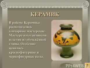 КЕРАМИК В районе Керамика располагались гончарные мастерские. Мастера изготавлив