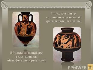 В VI веке до нашей эры вазы украшали чёрнофигурным рисунком. Позже для фигур сох