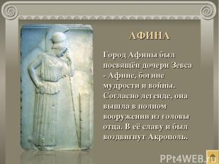 Город Афины был посвящён дочери Зевса - Афине, богине мудрости и войны. Согласно