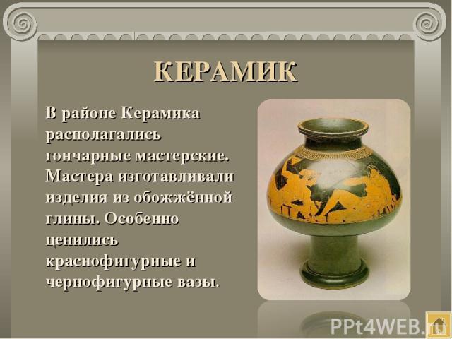 КЕРАМИК В районе Керамика располагались гончарные мастерские. Мастера изготавливали изделия из обожжённой глины. Особенно ценились краснофигурные и чернофигурные вазы.