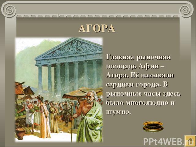 АГОРА Главная рыночная площадь Афин – Агора. Её называли сердцем города. В рыночные часы здесь было многолюдно и шумно.