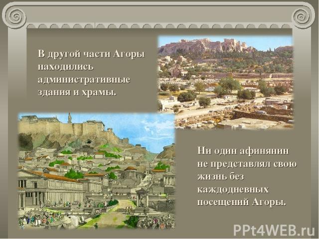 Ни один афинянин не представлял свою жизнь без каждодневных посещений Агоры. В другой части Агоры находились административные здания и храмы.