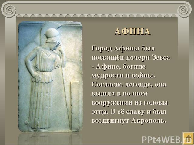 Город Афины был посвящён дочери Зевса - Афине, богине мудрости и войны. Согласно легенде, она вышла в полном вооружении из головы отца. В её славу и был воздвигнут Акрополь. АФИНА