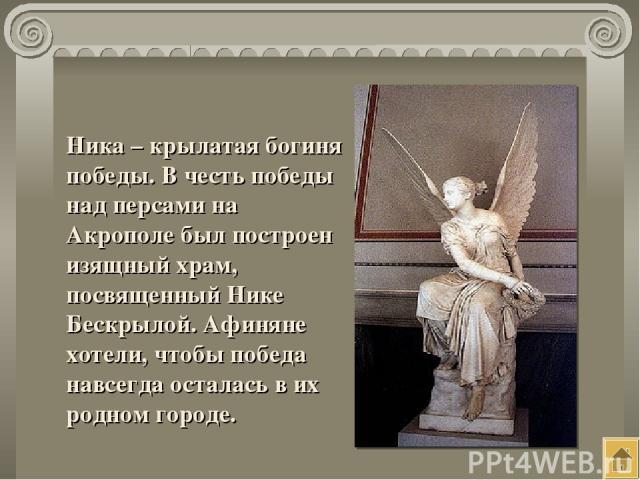 Ника – крылатая богиня победы. В честь победы над персами на Акрополе был построен изящный храм, посвященный Нике Бескрылой. Афиняне хотели, чтобы победа навсегда осталась в их родном городе.