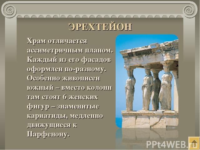 ЭРЕХТЕЙОН Храм отличается ассиметричным планом. Каждый из его фасадов оформлен по-разному. Особенно живописен южный – вместо колонн там стоят 6 женских фигур – знаменитые кариатиды, медленно движущиеся к Парфенону.