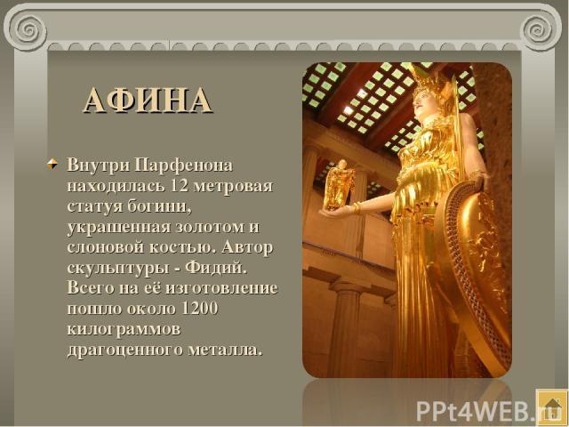АФИНА Внутри Парфенона находилась 12 метровая статуя богини, украшенная золотом и слоновой костью. Автор скульптуры - Фидий. Всего на её изготовление пошло около 1200 килограммов драгоценного металла.