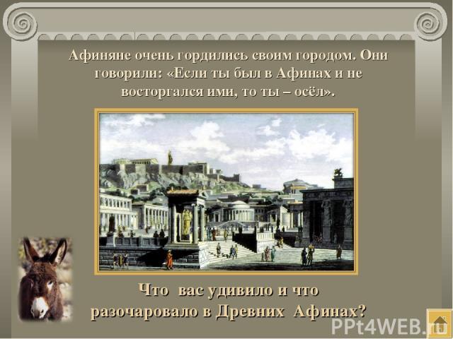Афиняне очень гордились своим городом. Они говорили: «Если ты был в Афинах и не восторгался ими, то ты – осёл». Что вас удивило и что разочаровало в Древних Афинах?