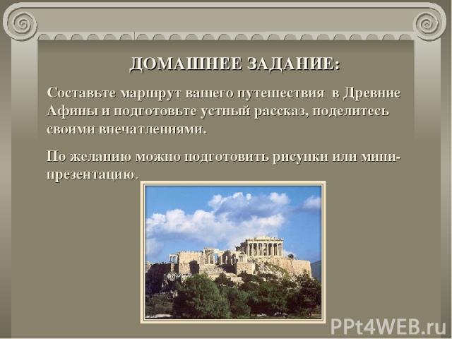 ДОМАШНЕЕ ЗАДАНИЕ: Составьте маршрут вашего путешествия в Древние Афины и подготовьте устный рассказ, поделитесь своими впечатлениями. По желанию можно подготовить рисунки или мини-презентацию.