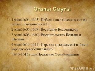 1 этап(1604-1605)-Победа повстанческих сил во главе с Лжедмитрием I. 2 этап(1606