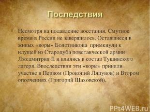 Несмотря на подавление восстания, Смутное время в России не завершилось. Оставши