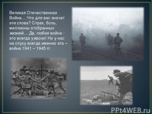 Великая Отечественная Война… Что для вас значат эти слова? Страх, боль, миллионы