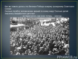 Как же тяжело далась эта Великая Победа каждому гражданину Советского Союза! Ско