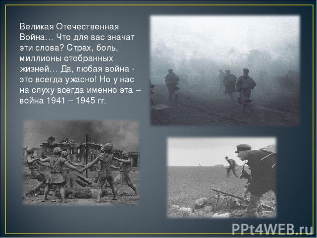 Великая Отечественная Война… Что для вас значат эти слова? Страх, боль, миллионы отобранных жизней… Да, любая война - это всегда ужасно! Но у нас на слуху всегда именно эта – война 1941 – 1945 гг.