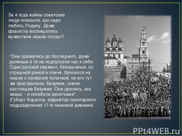 За 4 года войны советские люди показали, как надо любить Родину. Даже фашисты восхищались мужеством наших солдат!