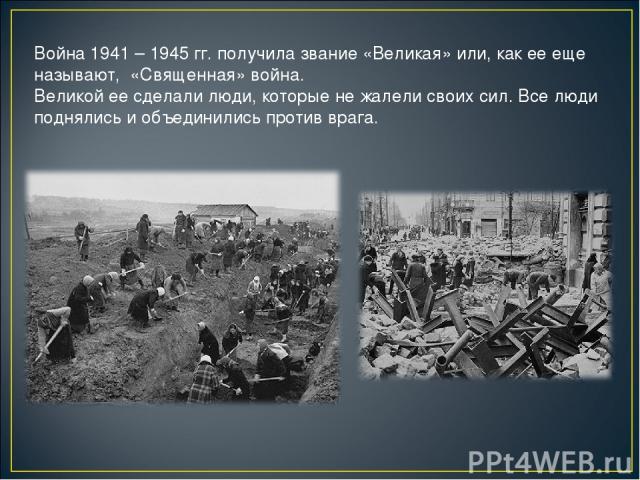 Война 1941 – 1945 гг. получила звание «Великая» или, как ее еще называют, «Священная» война. Великой ее сделали люди, которые не жалели своих сил. Все люди поднялись и объединились против врага.