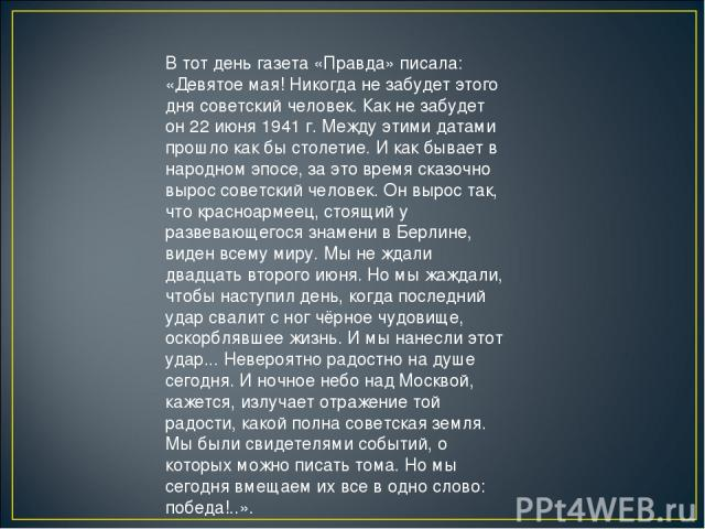 В тот день газета «Правда» писала: «Девятое мая! Никогда не забудет этого дня советский человек. Как не забудет он 22 июня 1941 г. Между этими датами прошло как бы столетие. И как бывает в народном эпосе, за это время сказочно вырос советский челове…