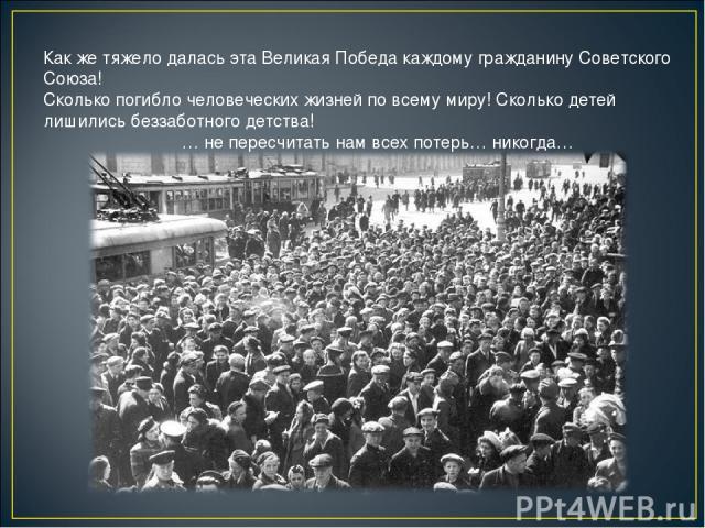 Как же тяжело далась эта Великая Победа каждому гражданину Советского Союза! Сколько погибло человеческих жизней по всему миру! Сколько детей лишились беззаботного детства! … не пересчитать нам всех потерь… никогда…