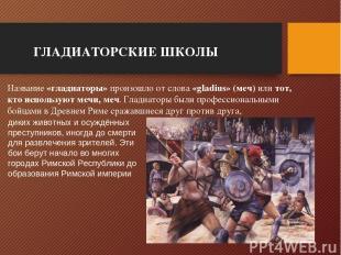 ГЛАДИАТОРСКИЕ ШКОЛЫ Название «гладиаторы» произошло от слова «gladius» (меч) или
