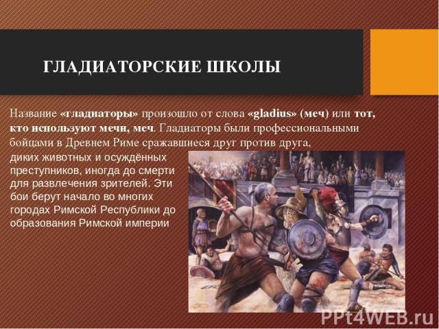 ГЛАДИАТОРСКИЕ ШКОЛЫ Название «гладиаторы» произошло от слова «gladius» (меч) или тот, кто используют мечи, меч. Гладиаторы были профессиональными бойцами в Древнем Риме сражавшиеся друг против друга, диких животных и осуждённых преступников, иногда …