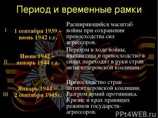 Период и временные рамки I 1 сентября 1939 – июнь 1942 г.г. Расширяющийся масшта