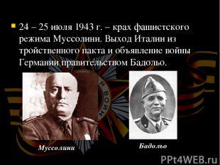24 – 25 июля 1943 г. – крах фашистского режима Муссолини. Выход Италии из тройст