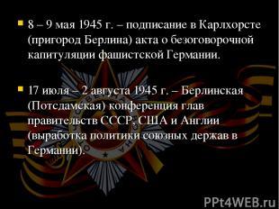 8 – 9 мая 1945 г. – подписание в Карлхорсте (пригород Берлина) акта о безоговоро