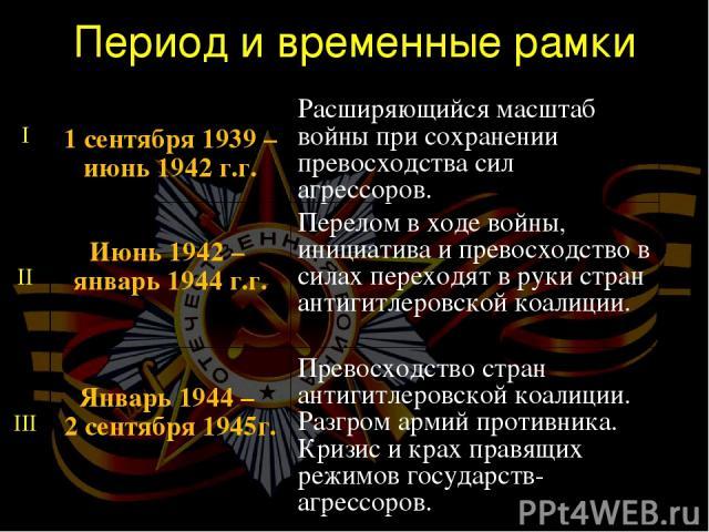 Период и временные рамки I 1 сентября 1939 – июнь 1942 г.г. Расширяющийся масштаб войны при сохранении превосходства сил агрессоров. II Июнь 1942 – январь 1944 г.г. Перелом в ходе войны, инициатива и превосходство в силах переходят в руки стран анти…