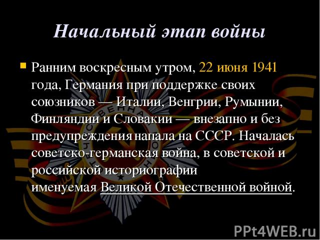 Начальный этап войны Ранним воскресным утром,22 июня1941 года, Германия при поддержке своих союзников— Италии, Венгрии, Румынии, Финляндии и Словакии— внезапнои без предупреждения напала на СССР. Началась советско-германская война, в советской …