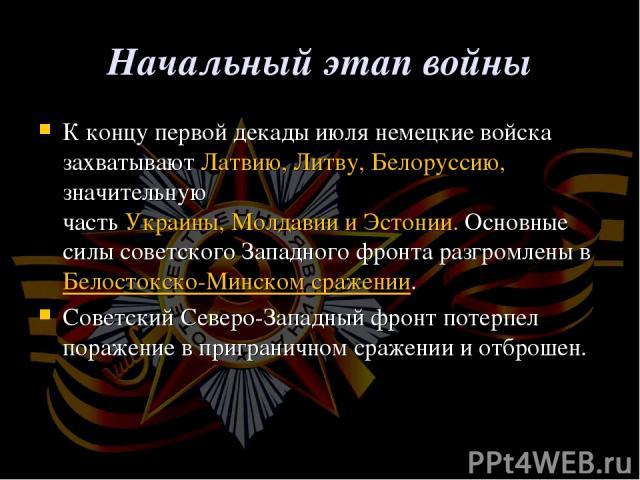 Начальный этап войны К концу первой декады июля немецкие войска захватываютЛатвию, Литву,Белоруссию, значительную частьУкраины,МолдавиииЭстонии. Основные силы советскогоЗападного фронтаразгромлены в Белостокско-Минском сражении. СоветскийС…