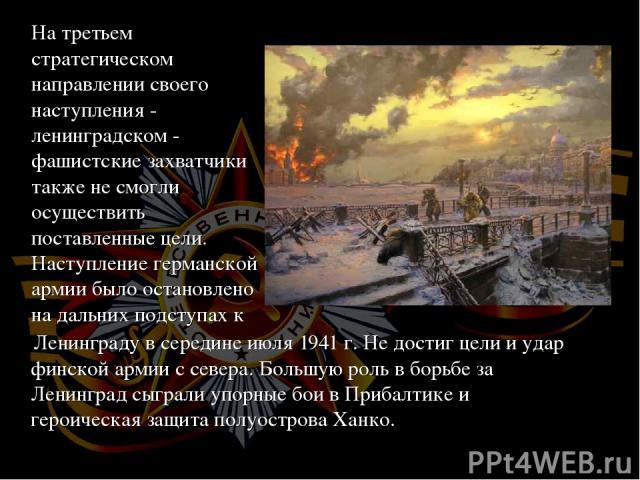 Ленинграду в середине июля 1941 г. Не достиг цели и удар финской армии с севера. Большую роль в борьбе за Ленинград сыграли упорные бои в Прибалтике и героическая защита полуострова Ханко.  На третьем стратегическом направлении своего наступления -…