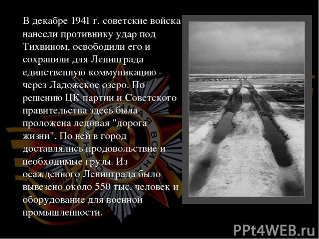 В декабре 1941 г. советские войска нанесли противнику удар под Тихвином, освободили его и сохранили для Ленинграда единственную коммуникацию - через Ладожское озеро. По решению ЦК партии и Советского правительства здесь была проложена ледовая