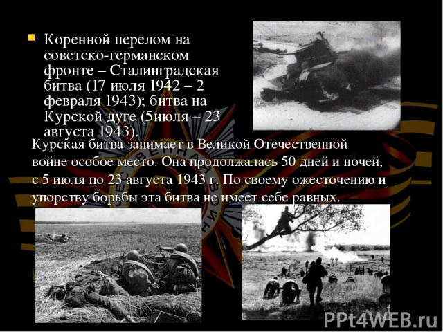 Коренной перелом на советско-германском фронте – Сталинградская битва (17 июля 1942 – 2 февраля 1943); битва на Курской дуге (5июля – 23 августа 1943). Курская битва занимает в Великой Отечественной войне особое место. Она продолжалась 50 дней и ноч…